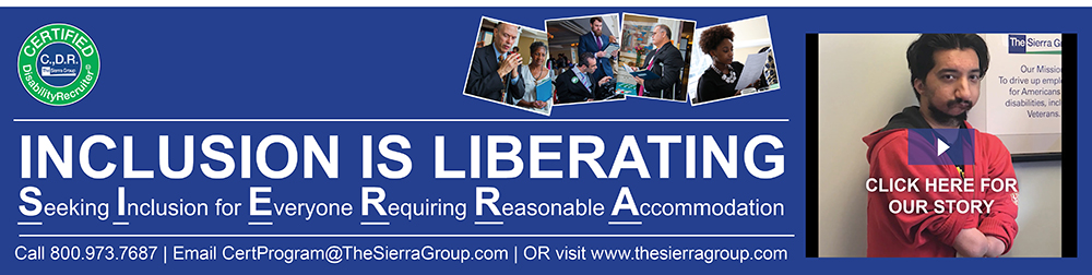 INCLUSION IS LIBERATING Banner. Seeking Inclusion for Everyone Requiring Reasonable Accommodation. Call 800.973.7687 | Email CertProgram@TheSierraGroup.com | OR visit www.thesierragroup.com Banner also has Certified Disability Recruiter Logo with the words Certified Disability Recruiter in white letters on a green circular background. Right side of banner is Video link with screen capture of Abdullah to his inclusion video on YouTube.